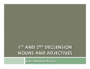 1 ST AND 2 ND DECLENSION NOUNS AND ADJECTIVES. Latin I Grammar Review
