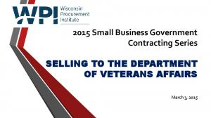 2015 Small Business Government Contracting Series SELLING TO THE DEPARTMENT OF VETERANS AFFAIRS. March 3, 2015