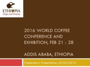 2016 WORLD COFFEE CONFERENCE AND EXHIBITION, FEB ADDIS ABABA, ETHIOPIA