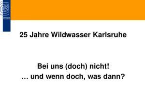25 Jahre Wildwasser Karlsruhe. Bei uns (doch) nicht! und wenn doch, was dann?