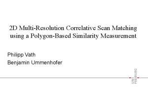 2D Multi-Resolution Correlative Scan Matching using a Polygon-Based Similarity Measurement. Philipp Vath Benjamin Ummenhofer