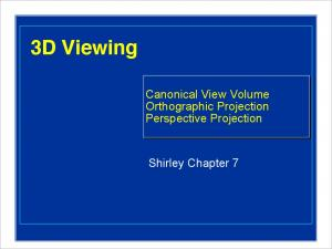 3D Viewing. Canonical View Volume Orthographic Projection Perspective Projection. Shirley Chapter 7