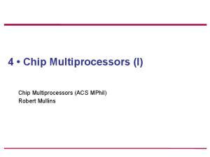 4 Chip Multiprocessors (I) Chip Multiprocessors (ACS MPhil) Robert Mullins