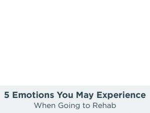5 Emotions You May Experience. When Going to Rehab