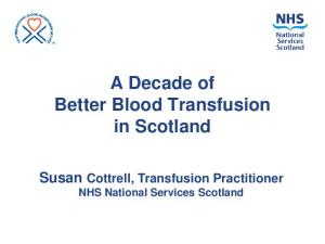A Decade of Better Blood Transfusion in Scotland. Susan Cottrell, Transfusion Practitioner NHS National Services Scotland