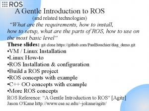 A Gentle Introduction to ROS (and related technologies) What are the requirements, how to install, how to setup, what are the parts of ROS, how to