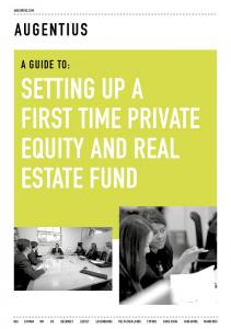 A GUIDE TO: SETTING UP A FIRST TIME PRIVATE EQUITY AND REAL ESTATE FUND