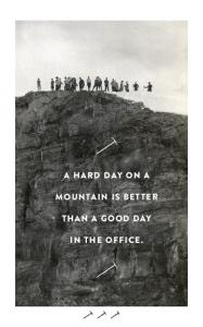 A HARD DAY ON A MOUNTAIN IS BETTER THAN A GOOD DAY IN THE OFFICE