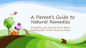A Parent s Guide to Natural Remedies. Everything you need to know about treating your child s illness at home!