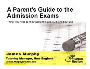 A Parent s Guide to the Admission Exams. What you need to know about the SAT, ACT, and new SAT