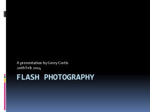 A presentation by Gerry Curtis 2oth Feb 2014 FLASH PHOTOGRAPHY