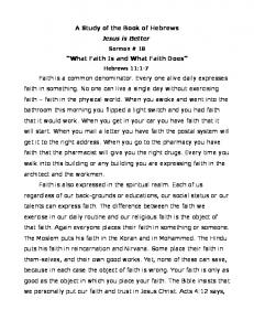 A Study of the Book of Hebrews Jesus is Better. What Faith Is and What Faith Does