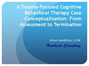 A Trauma-Focused Cognitive Behavioral Therapy Case Conceptualization: From Assessment to Termination. Alison Hendricks, LCSW. Hendricks Consulting
