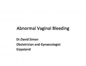 Abnormal Vaginal Bleeding. Dr.David Simon Obstetrician and Gynaecologist Gippsland
