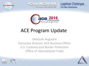 ACE Program Update. Deborah Augustin Executive Director, ACE Business Office U.S. Customs and Border Protection Office of International Trade