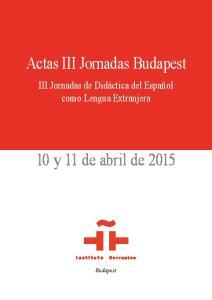 Actas III Jornadas Budapest. 10 y 11 de abril de III Jornadas de Didáctica del Español como Lengua Extranjera. Budapest