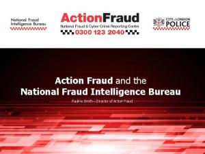 Action Fraud and the National Fraud Intelligence Bureau. Pauline Smith Director of Action Fraud