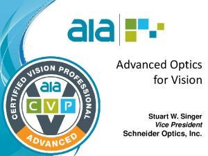 Advanced Optics for Vision. Stuart W. Singer Vice President Schneider Optics, Inc