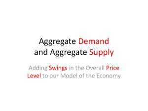 Aggregate Demand and Aggregate Supply. Adding Swings in the Overall Price Level to our Model of the Economy