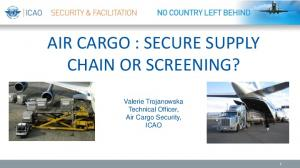 AIR CARGO : SECURE SUPPLY CHAIN OR SCREENING? Valerie Trojanowska Technical Officer, Air Cargo Security, ICAO