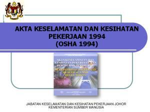 AKTA KESELAMATAN DAN KESIHATAN PEKERJAAN 1994 (OSHA 1994) JABATAN KESELAMATAN DAN KESIHATAN PEKERJAAN JOHOR KEMENTERIAN SUMBER MANUSIA