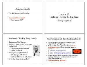 Announcements. Lecture 22 Inflation before the Big Bang. Success of the Big Bang theory. Shortcomings of the Big Bang Model