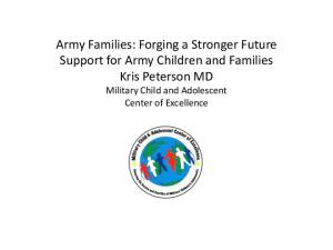 Army Families: Forging a Stronger Future Support for Army Children and Families Kris Peterson MD Military Child and Adolescent Center of Excellence