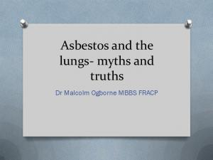 Asbestos and the lungs- myths and truths. Dr Malcolm Ogborne MBBS FRACP