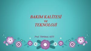 BAKIM KALİTESİ ve TEKNOLOJİ. Prof. Türkinaz AŞTI