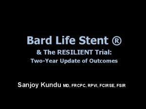 Bard Life Stent. & The RESILIENT Trial: Sanjoy Kundu MD, FRCPC, RPVI, FCIRSE, FSIR. Two-Year Update of Outcomes