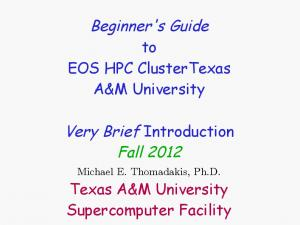 Beginner's Guide. Very Brief Introduction Fall to EOS HPC ClusterTexas A&M University. Texas A&M University Supercomputer Facility