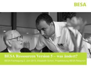 BESA Ressourcen Version 5 was ändert? BESA Fachtagung 2. Juni 2015, Elisabeth Schori, Projektleitung BESA Relaunch
