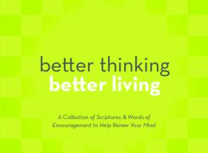 better thinking better living A Collection of Scriptures & Words of Encouragement to Help Renew Your Mind