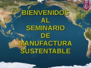 BIENVENIDOS AL SEMINARIO DE MANUFACTURA SUSTENTABLE