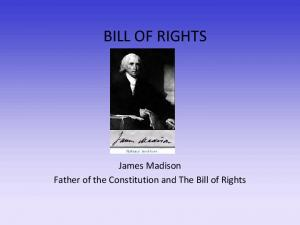 BILL OF RIGHTS. James Madison Father of the Constitution and The Bill of Rights