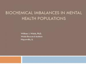 BIOCHEMICAL IMBALANCES IN MENTAL HEALTH POPULATIONS. William J. Walsh, Ph.D. Walsh Research Institute Naperville, IL