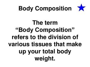 Body Composition. The term Body Composition refers to the division of various tissues that make up your total body weight