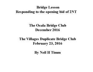 Bridge Lesson Responding to the opening bid of 2NT. The Ocala Bridge Club December The Villages Duplicate Bridge Club February 23, 2016