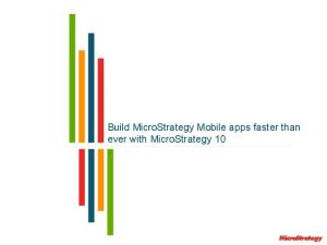 Build MicroStrategy Mobile apps faster than ever with MicroStrategy 10