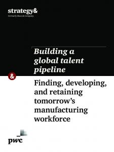 Building a global talent pipeline Finding, developing, and retaining tomorrow s manufacturing workforce