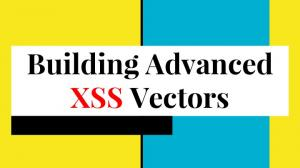 Building Advanced. XSS Vectors