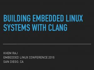 BUILDING EMBEDDED LINUX SYSTEMS WITH CLANG KHEM RAJ EMBEDDED LINUX CONFERENCE 2016 SAN DIEGO, CA