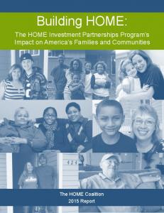 Building HOME: The HOME Investment Partnerships Program s Impact on America s Families and Communities. The HOME Coalition 2015 Report