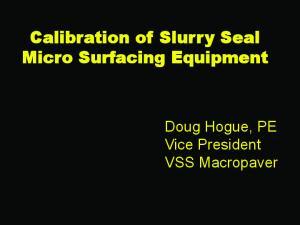 Calibration of Slurry Seal Micro Surfacing Equipment. Doug Hogue, PE Vice President VSS Macropaver