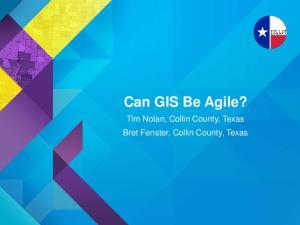 Can GIS Be Agile? Tim Nolan, Collin County, Texas Bret Fenster, Collin County, Texas