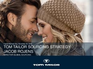Capital Markets Day, November 28, 2012 TOM TAILOR SOURCING STRATEGY JACOB ROJENS DIRECTOR GLOBAL SOURCING
