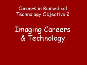 Careers in Biomedical Technology Objective 2. Imaging Careers & Technology