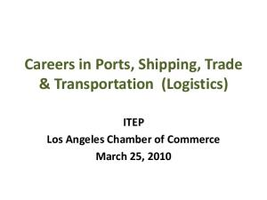 Careers in Ports, Shipping, Trade & Transportation (Logistics) ITEP Los Angeles Chamber of Commerce March 25, 2010