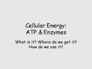 Cellular Energy: ATP & Enzymes. What is it? Where do we get it? How do we use it?