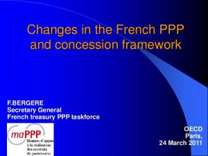 Changes in the French PPP and concession framework. F.BERGERE Secretary General French treasury PPP taskforce OECD Paris, 24 March 2011